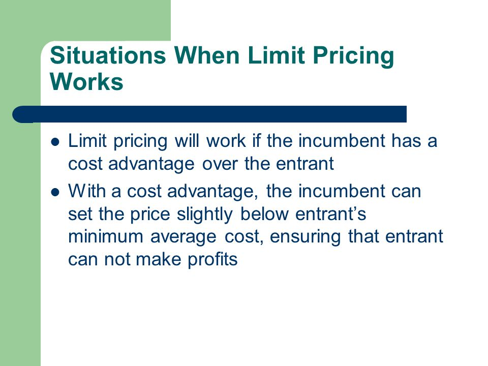 Situations When Limit Pricing Works Limit pricing will work if the incumbent has a cost advantage over the entrant With a cost advantage, the incumben
