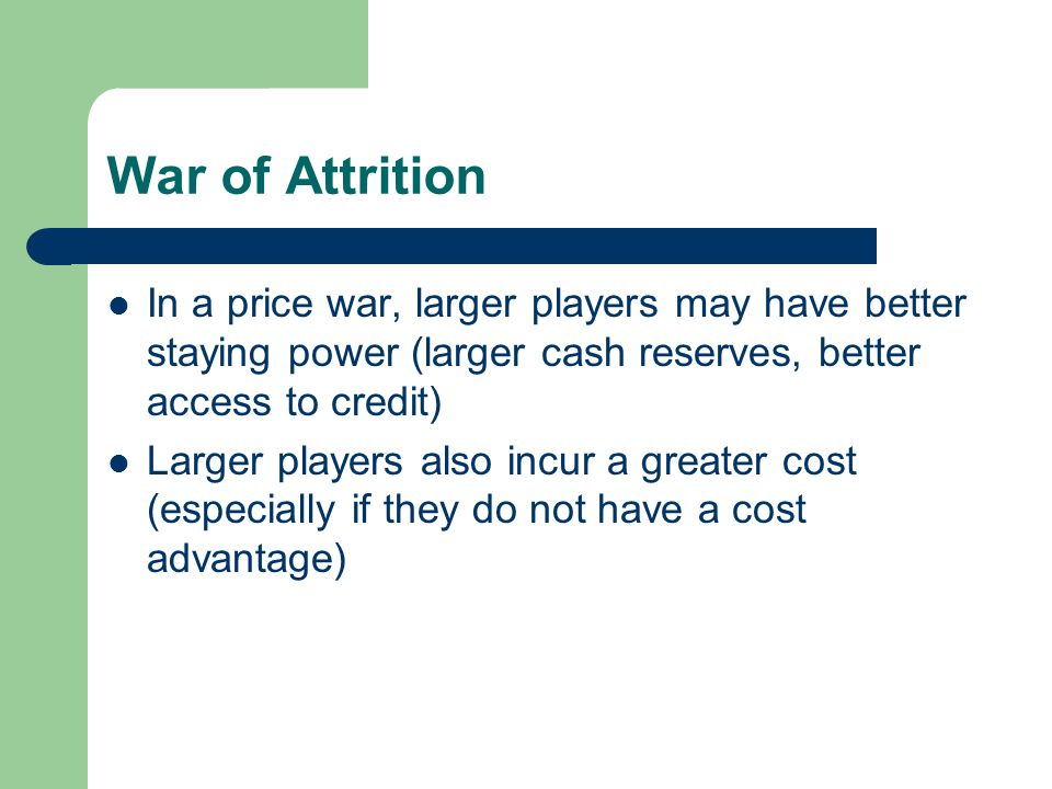 War of Attrition In a price war, larger players may have better staying power (larger cash reserves, better access to credit) Larger players also incu