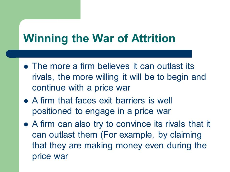 Winning the War of Attrition The more a firm believes it can outlast its rivals, the more willing it will be to begin and continue with a price war A