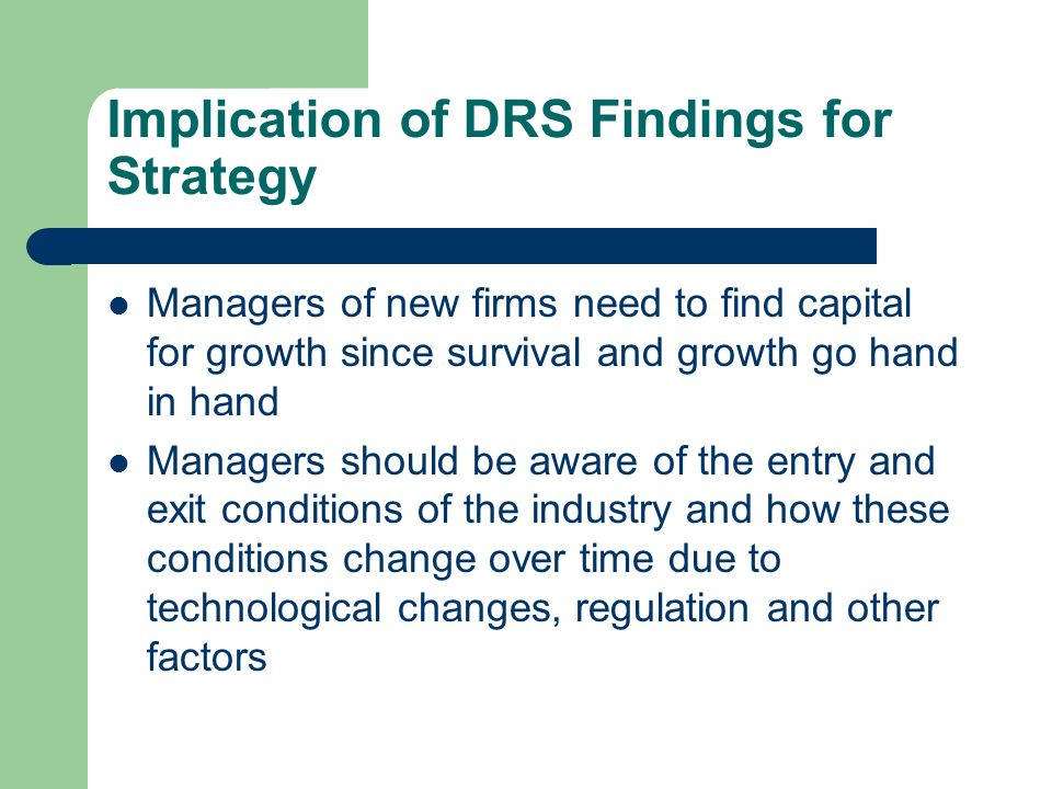 Implication of DRS Findings for Strategy Managers of new firms need to find capital for growth since survival and growth go hand in hand Managers shou