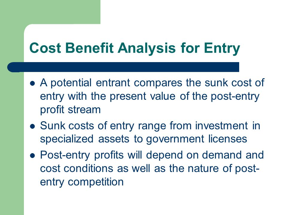 Cost Benefit Analysis for Entry A potential entrant compares the sunk cost of entry with the present value of the post-entry profit stream Sunk costs