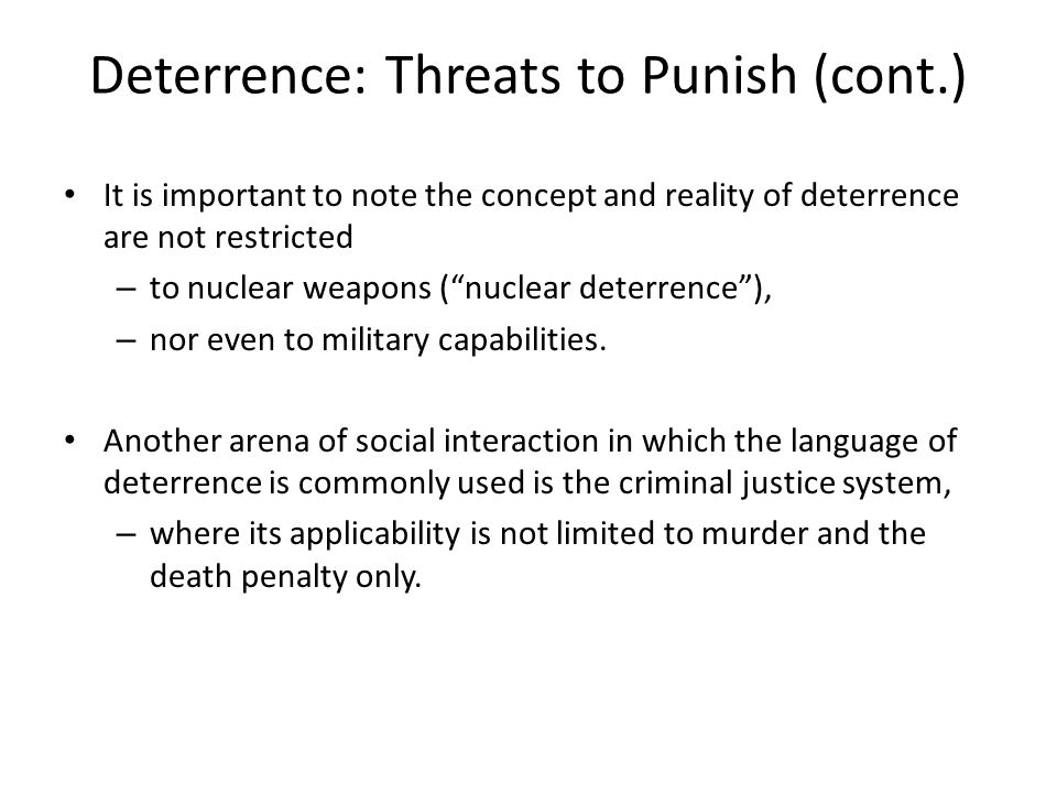 "Deterrence: Threats to Punish (cont.) It is important to note the concept and reality of deterrence are not restricted – to nuclear weapons (""nuclear"