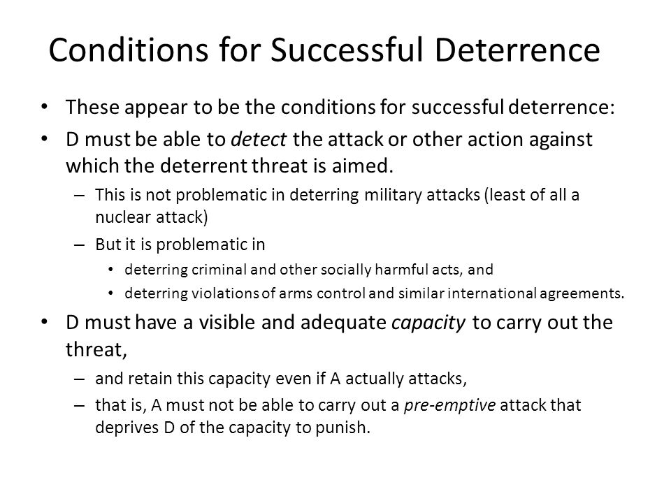 Conditions for Successful Deterrence These appear to be the conditions for successful deterrence: D must be able to detect the attack or other action
