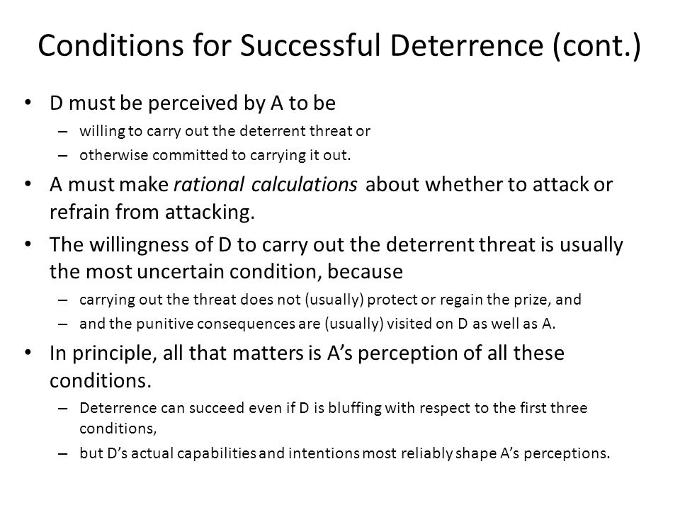 Conditions for Successful Deterrence (cont.) D must be perceived by A to be – willing to carry out the deterrent threat or – otherwise committed to carrying it out.
