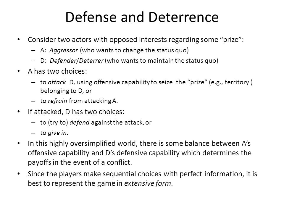 Defense and Deterrence Consider two actors with opposed interests regarding some prize : – A: Aggressor (who wants to change the status quo) – D: Defender/Deterrer (who wants to maintain the status quo) A has two choices: – to attack D, using offensive capability to seize the prize (e.g., territory ) belonging to D, or – to refrain from attacking A.