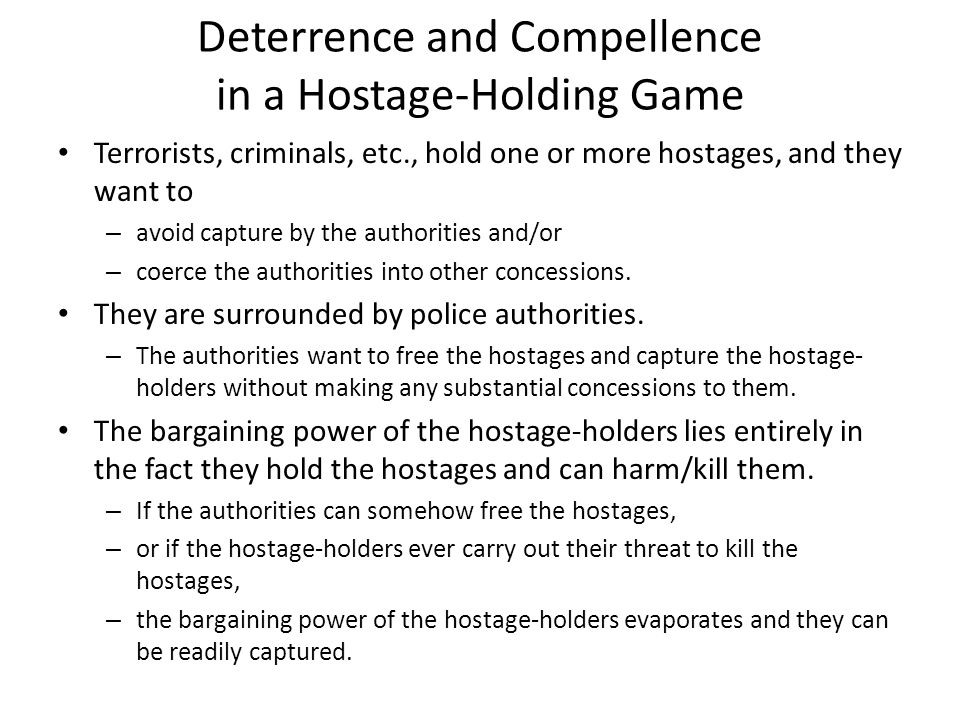 Deterrence and Compellence in a Hostage-Holding Game Terrorists, criminals, etc., hold one or more hostages, and they want to – avoid capture by the authorities and/or – coerce the authorities into other concessions.
