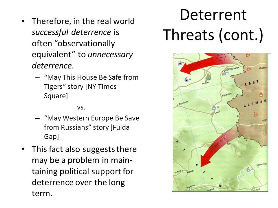"Deterrent Threats (cont.) Therefore, in the real world successful deterrence is often ""observationally equivalent"" to unnecessary deterrence. – ""May T"