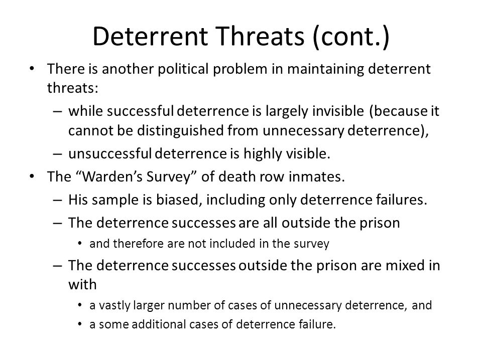 Deterrent Threats (cont.) There is another political problem in maintaining deterrent threats: – while successful deterrence is largely invisible (because it cannot be distinguished from unnecessary deterrence), – unsuccessful deterrence is highly visible.