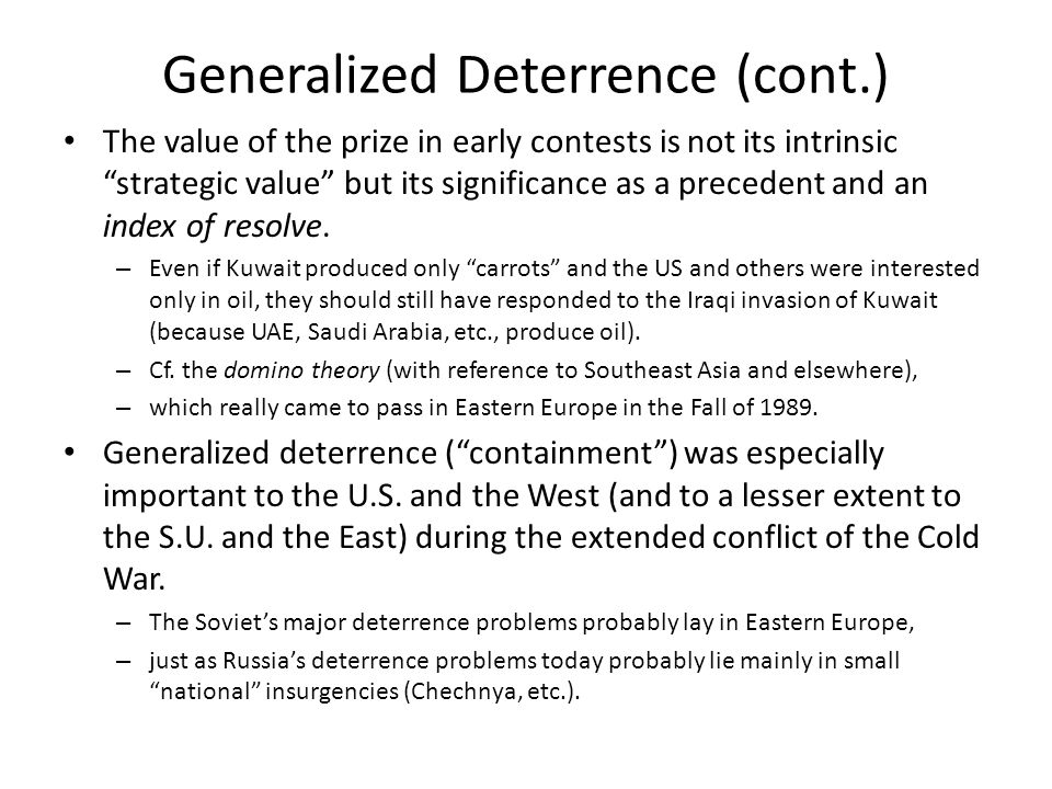 Generalized Deterrence (cont.) The value of the prize in early contests is not its intrinsic strategic value but its significance as a precedent and an index of resolve.
