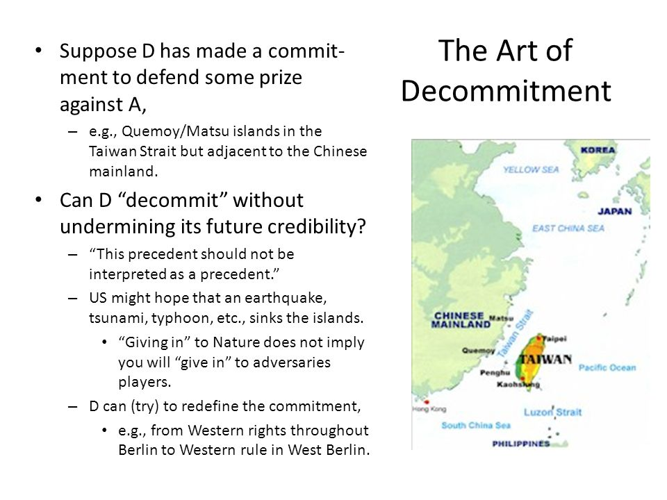 The Art of Decommitment Suppose D has made a commit- ment to defend some prize against A, – e.g., Quemoy/Matsu islands in the Taiwan Strait but adjacent to the Chinese mainland.