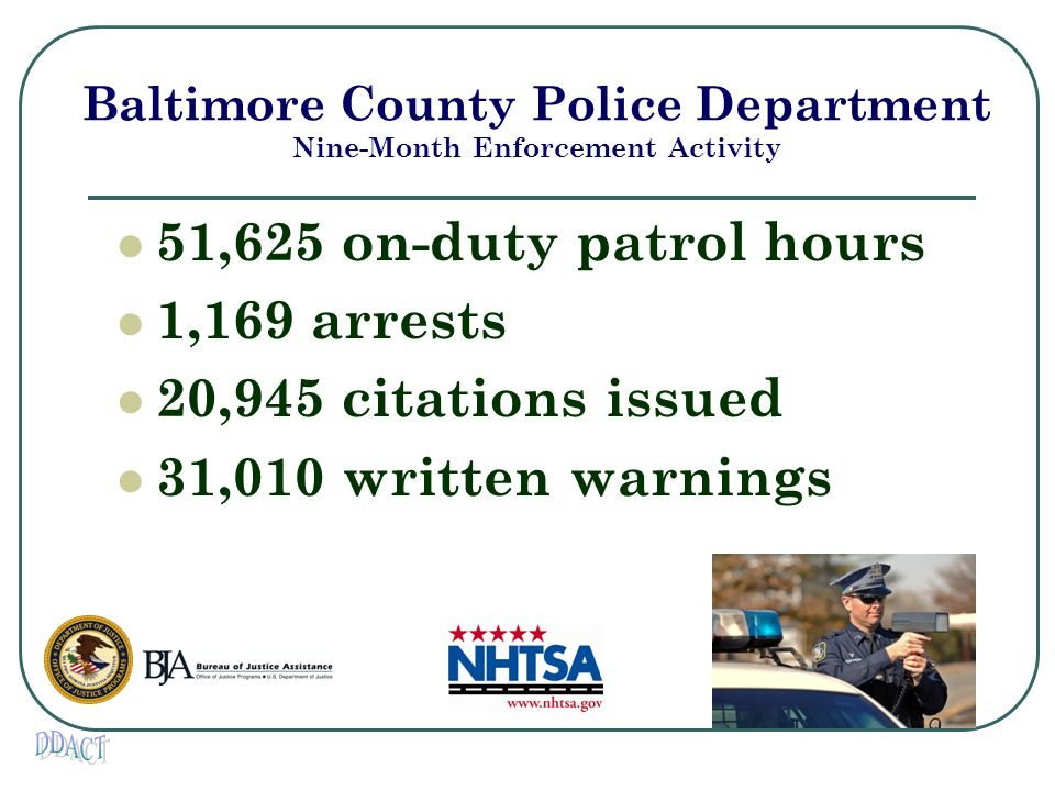 Baltimore County Police Department Nine-Month Enforcement Activity 51,625 on-duty patrol hours 1,169 arrests 20,945 citations issued 31,010 written warnings