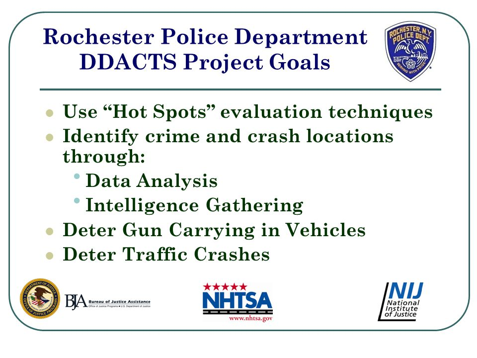 Use Hot Spots evaluation techniques Identify crime and crash locations through: Data Analysis Intelligence Gathering Deter Gun Carrying in Vehicles Deter Traffic Crashes Rochester Police Department DDACTS Project Goals