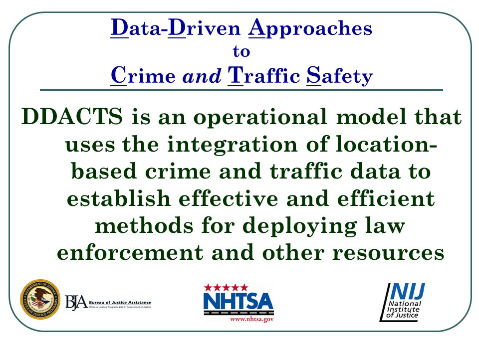 D ata- D riven A pproaches to C rime and T raffic S afety DDACTS is an operational model that uses the integration of location- based crime and traffic data to establish effective and efficient methods for deploying law enforcement and other resources