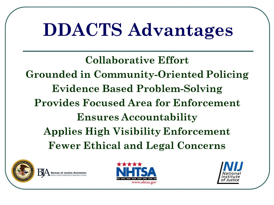 DDACTS Advantages Collaborative Effort Grounded in Community-Oriented Policing Evidence Based Problem-Solving Provides Focused Area for Enforcement Ensures Accountability Applies High Visibility Enforcement Fewer Ethical and Legal Concerns