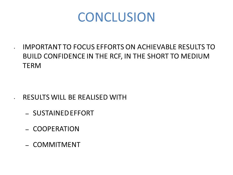 CONCLUSION IMPORTANT TO FOCUS EFFORTS ON ACHIEVABLE RESULTS TO BUILD CONFIDENCE IN THE RCF, IN THE SHORT TO MEDIUM TERM RESULTS WILL BE REALISED WITH – SUSTAINED EFFORT – COOPERATION – COMMITMENT