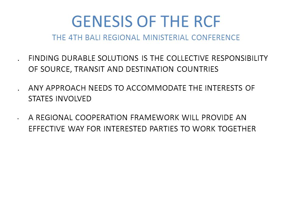 GENESIS OF THE RCF THE 4TH BALI REGIONAL MINISTERIAL CONFERENCE.FINDING DURABLE SOLUTIONS IS THE COLLECTIVE RESPONSIBILITY OF SOURCE, TRANSIT AND DESTINATION COUNTRIES.ANY APPROACH NEEDS TO ACCOMMODATE THE INTERESTS OF STATES INVOLVED A REGIONAL COOPERATION FRAMEWORK WILL PROVIDE AN EFFECTIVE WAY FOR INTERESTED PARTIES TO WORK TOGETHER