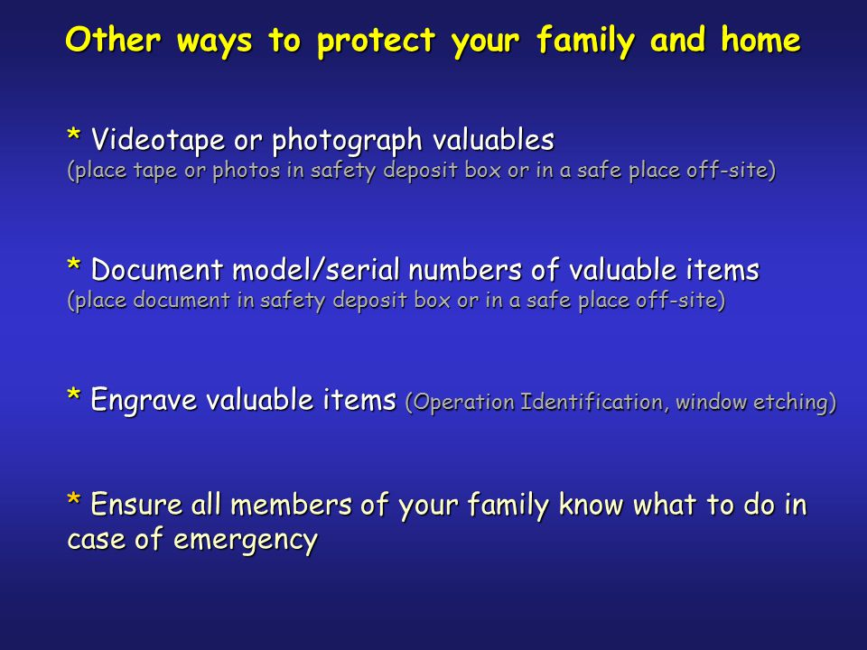 Ways to protect your family and home * Install quality locking system * Install quality exterior lighting * Keep unattended doors and windows locked * Keep trees and shrubs trimmed * Give emergency numbers to a trusted neighbor