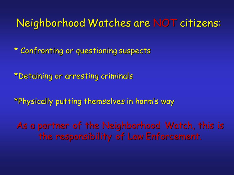 Neighborhood Watches are NOT citizens: *Confronting or questioning suspects * Confronting or questioning suspects *Detaining or arresting criminals *Physically putting themselves in harm's way As a partner of the Neighborhood Watch, this is the responsibility of Law Enforcement.