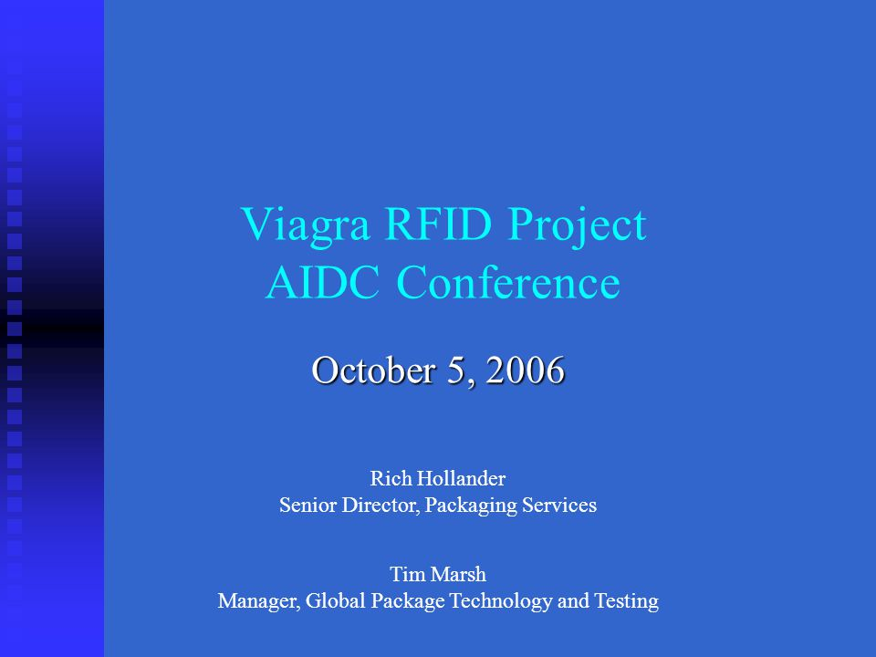Viagra RFID Project AIDC Conference October 5, 2006 Rich Hollander Senior Director, Packaging Services Tim Marsh Manager, Global Package Technology and Testing