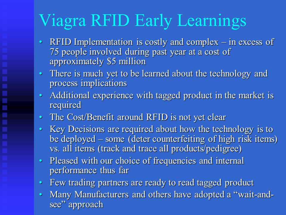 Viagra RFID Early Learnings RFID Implementation is costly and complex – in excess of 75 people involved during past year at a cost of approximately $5 millionRFID Implementation is costly and complex – in excess of 75 people involved during past year at a cost of approximately $5 million There is much yet to be learned about the technology and process implicationsThere is much yet to be learned about the technology and process implications Additional experience with tagged product in the market is requiredAdditional experience with tagged product in the market is required The Cost/Benefit around RFID is not yet clearThe Cost/Benefit around RFID is not yet clear Key Decisions are required about how the technology is to be deployed – some (deter counterfeiting of high risk items) vs.