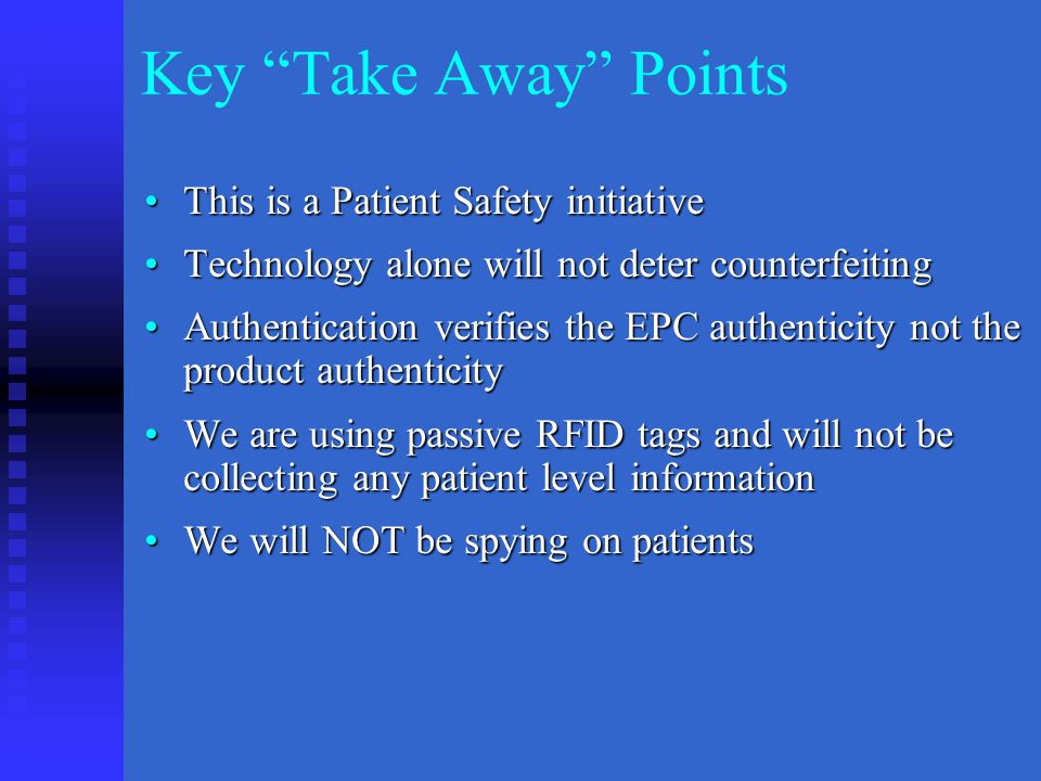 Key Take Away Points This is a Patient Safety initiativeThis is a Patient Safety initiative Technology alone will not deter counterfeitingTechnology alone will not deter counterfeiting Authentication verifies the EPC authenticity not the product authenticityAuthentication verifies the EPC authenticity not the product authenticity We are using passive RFID tags and will not be collecting any patient level informationWe are using passive RFID tags and will not be collecting any patient level information We will NOT be spying on patientsWe will NOT be spying on patients