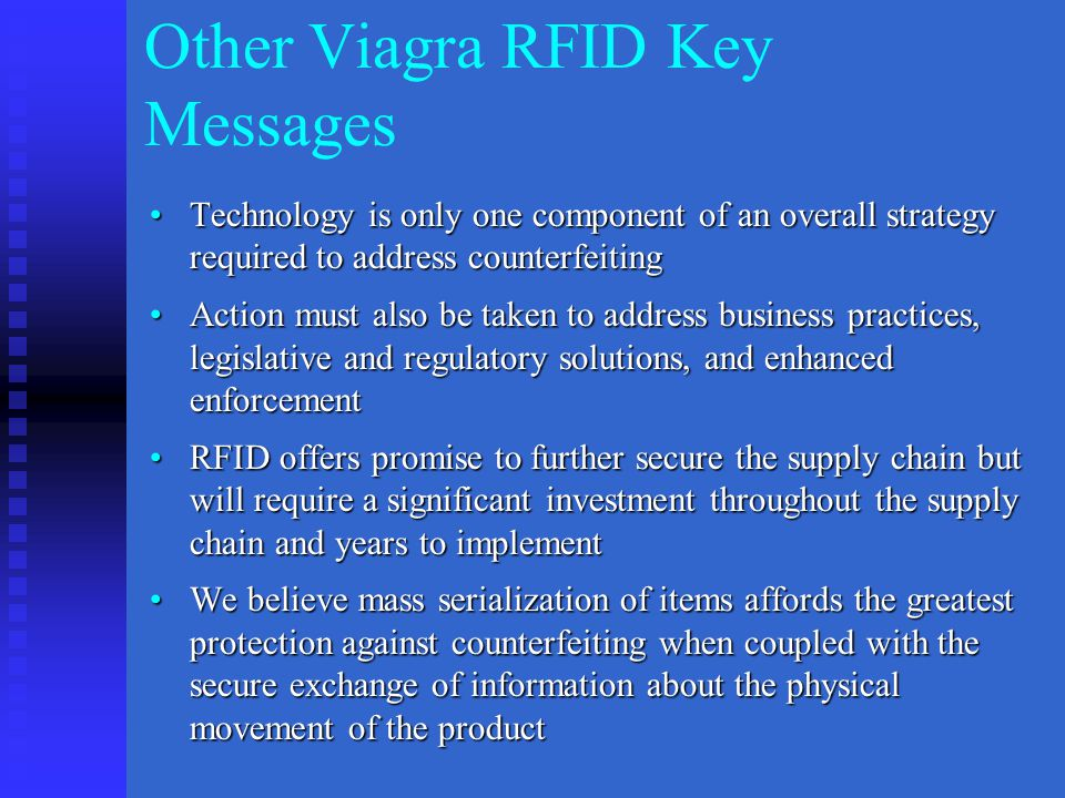 Other Viagra RFID Key Messages Technology is only one component of an overall strategy required to address counterfeitingTechnology is only one component of an overall strategy required to address counterfeiting Action must also be taken to address business practices, legislative and regulatory solutions, and enhanced enforcementAction must also be taken to address business practices, legislative and regulatory solutions, and enhanced enforcement RFID offers promise to further secure the supply chain but will require a significant investment throughout the supply chain and years to implementRFID offers promise to further secure the supply chain but will require a significant investment throughout the supply chain and years to implement We believe mass serialization of items affords the greatest protection against counterfeiting when coupled with the secure exchange of information about the physical movement of the productWe believe mass serialization of items affords the greatest protection against counterfeiting when coupled with the secure exchange of information about the physical movement of the product