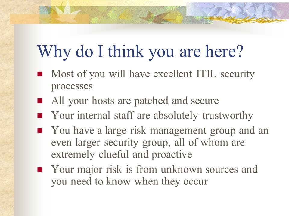 Old thinking: external threats Old thinking: Seasoned attacker with extreme skills will be attacking me every time Reality #1: s'kiddies will launch zillions of RDS attacks at you, even though you might be running Solaris Reality #2: your staff are much more of a risk than the s'kiddies of this world