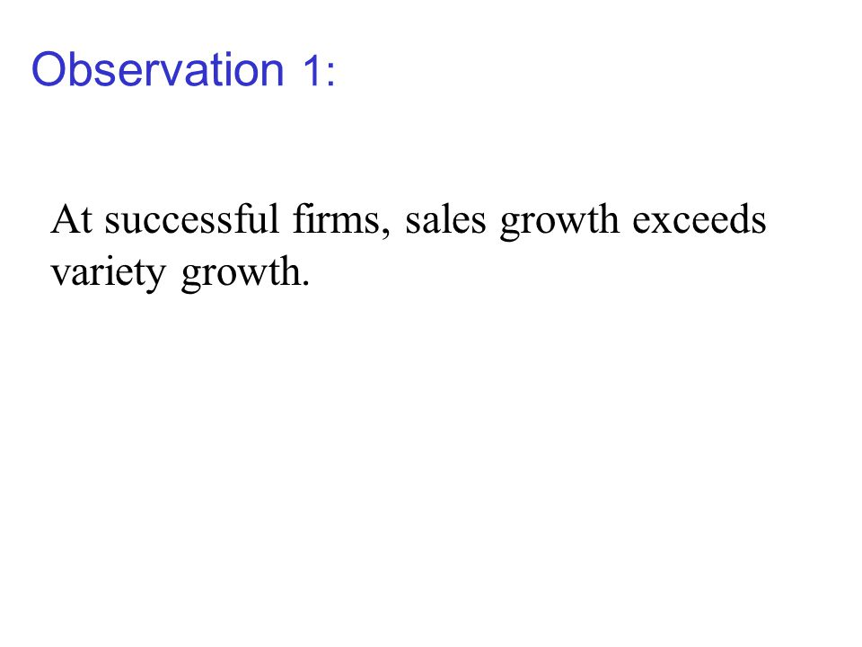 Observation 1: At successful firms, sales growth exceeds variety growth.