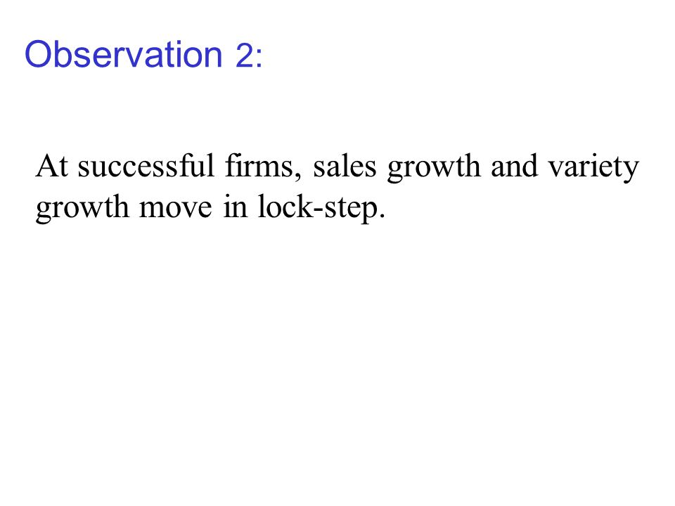 Observation 2: At successful firms, sales growth and variety growth move in lock-step.