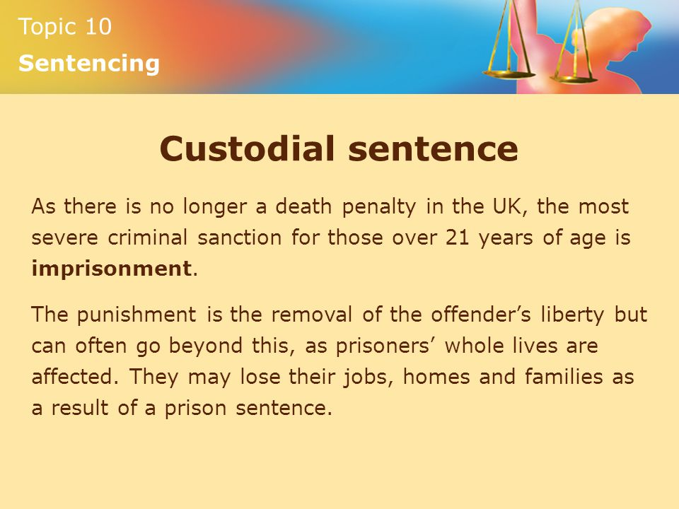 Topic 10 Sentencing Custodial sentence As there is no longer a death penalty in the UK, the most severe criminal sanction for those over 21 years of age is imprisonment.