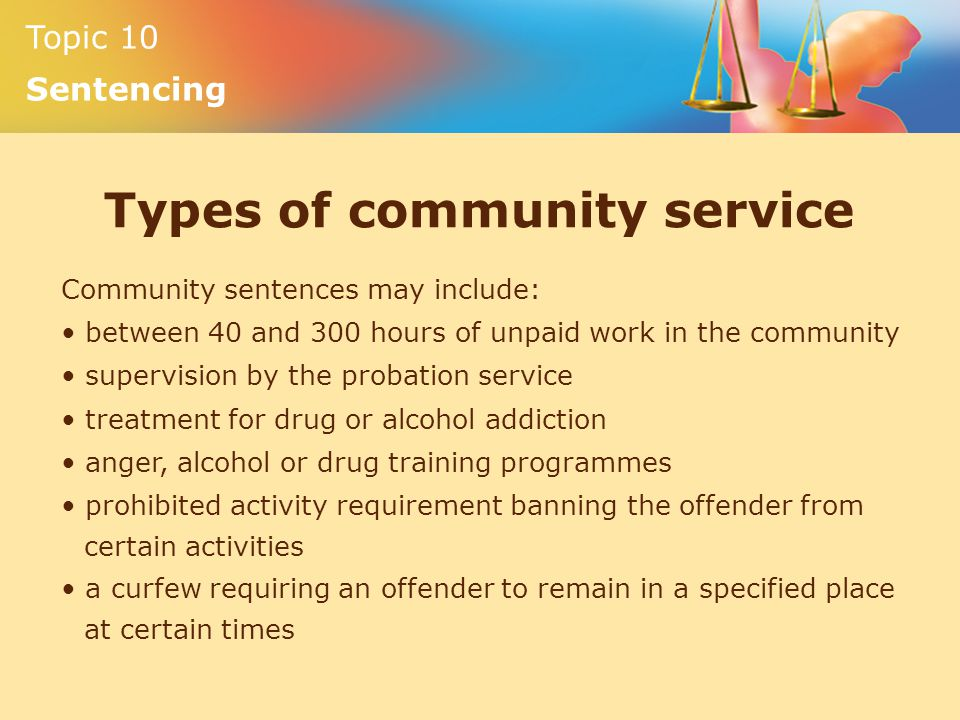 Topic 10 Sentencing Types of community service Community sentences may include: between 40 and 300 hours of unpaid work in the community supervision by the probation service treatment for drug or alcohol addiction anger, alcohol or drug training programmes prohibited activity requirement banning the offender from certain activities a curfew requiring an offender to remain in a specified place at certain times