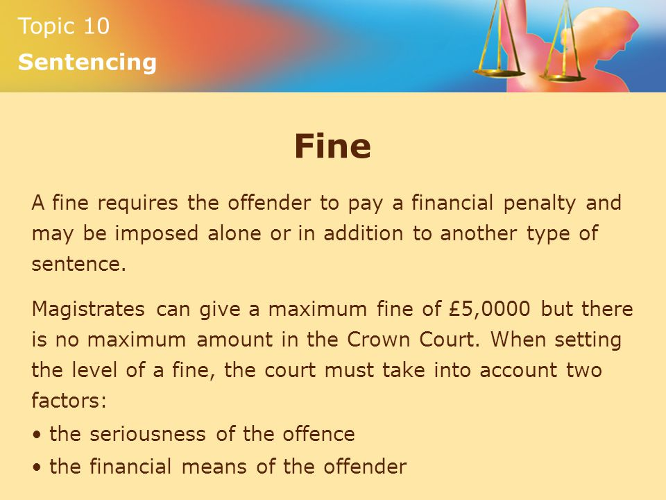 Topic 10 Sentencing Fine A fine requires the offender to pay a financial penalty and may be imposed alone or in addition to another type of sentence.