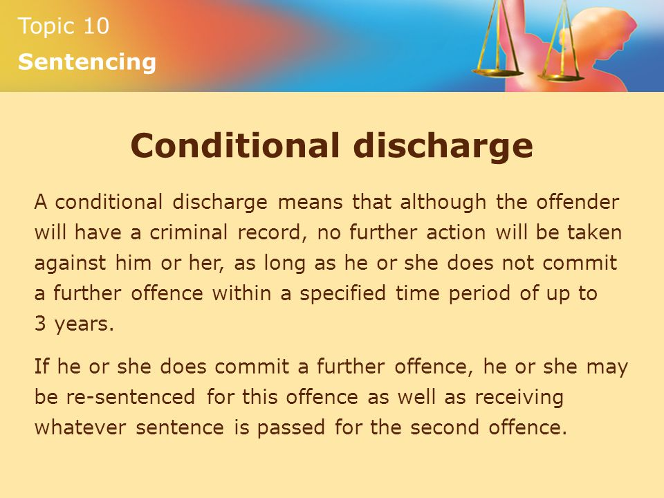 Topic 10 Sentencing Conditional discharge A conditional discharge means that although the offender will have a criminal record, no further action will be taken against him or her, as long as he or she does not commit a further offence within a specified time period of up to 3 years.