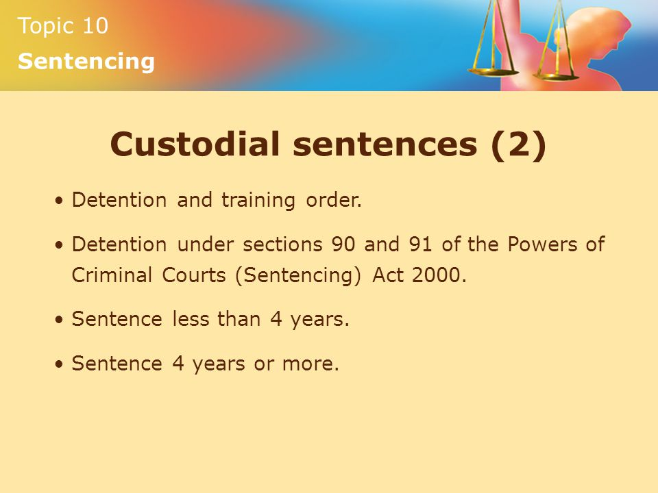 Topic 10 Sentencing Custodial sentences (2) Detention and training order.
