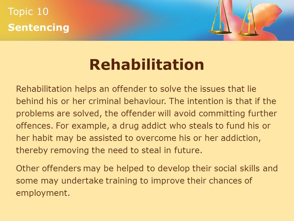 Topic 10 Sentencing Rehabilitation Rehabilitation helps an offender to solve the issues that lie behind his or her criminal behaviour.