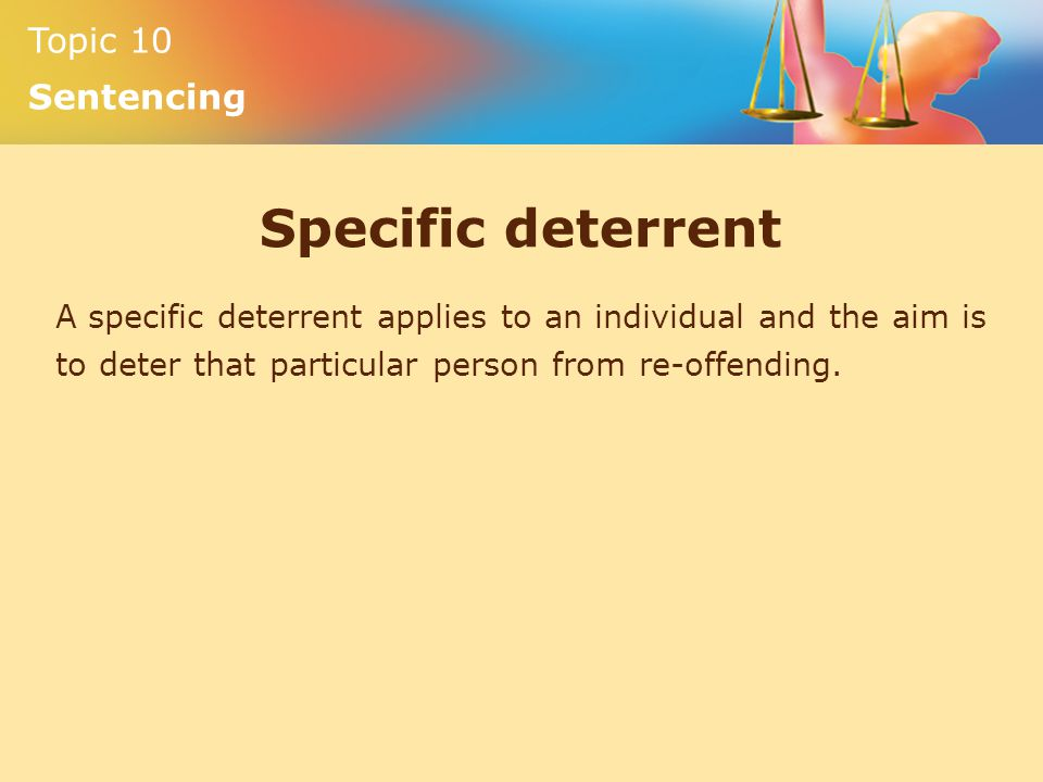 Topic 10 Sentencing Specific deterrent A specific deterrent applies to an individual and the aim is to deter that particular person from re-offending.