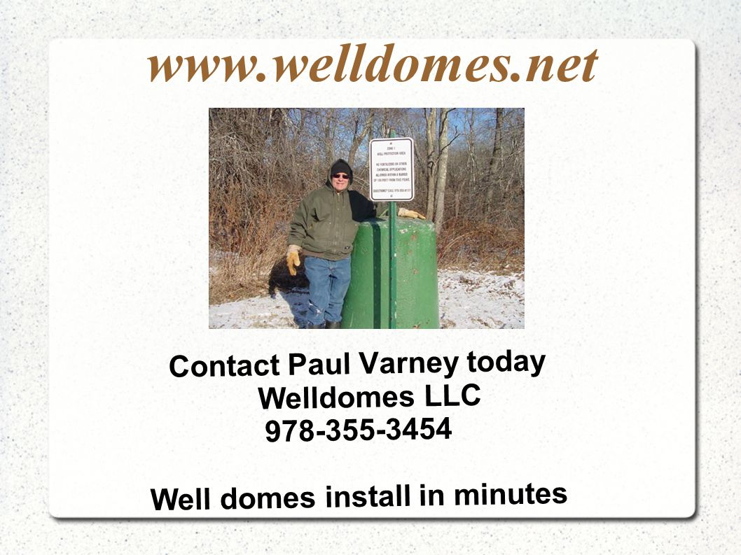www.welldomes.net Contact Paul Varney today Welldomes LLC 978-355-3454 Well domes install in minutes