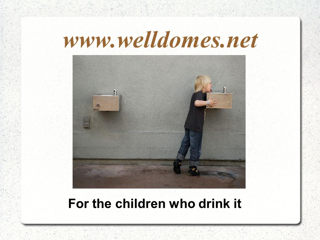 www.welldomes.net For the children who drink it