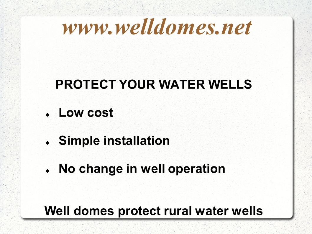 www.welldomes.net PROTECT YOUR WATER WELLS Low cost Simple installation No change in well operation Well domes protect rural water wells