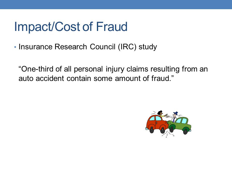"""Impact/Cost of Fraud Insurance Research Council (IRC) study """"One-third of all personal injury claims resulting from an auto accident contain some amou"""