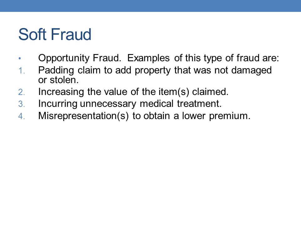 Soft Fraud Opportunity Fraud. Examples of this type of fraud are: 1. Padding claim to add property that was not damaged or stolen. 2. Increasing the v