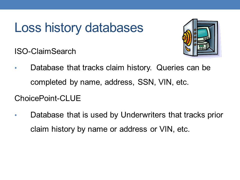 Loss history databases ISO-ClaimSearch Database that tracks claim history. Queries can be completed by name, address, SSN, VIN, etc. ChoicePoint-CLUE