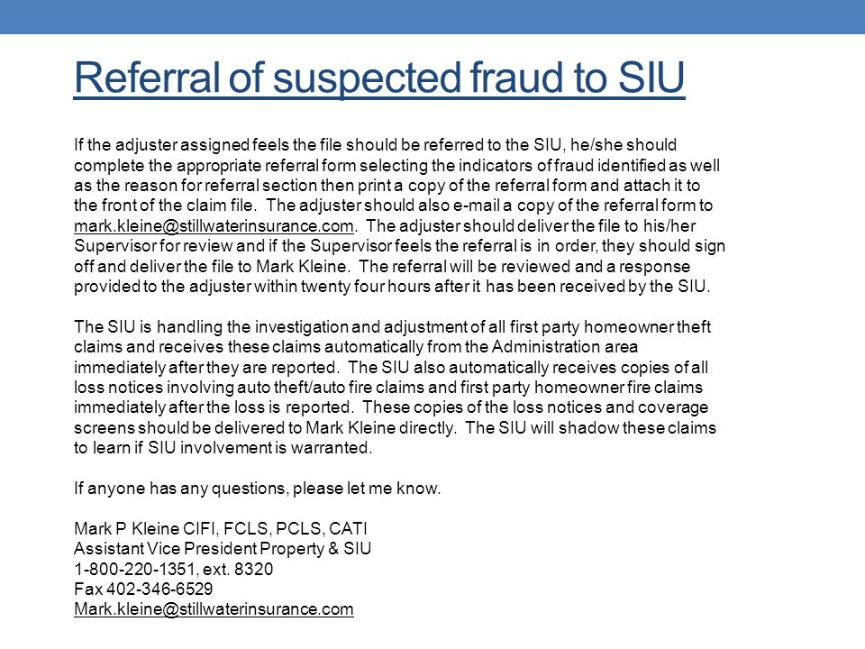 Referral of suspected fraud to SIU If the adjuster assigned feels the file should be referred to the SIU, he/she should complete the appropriate refer