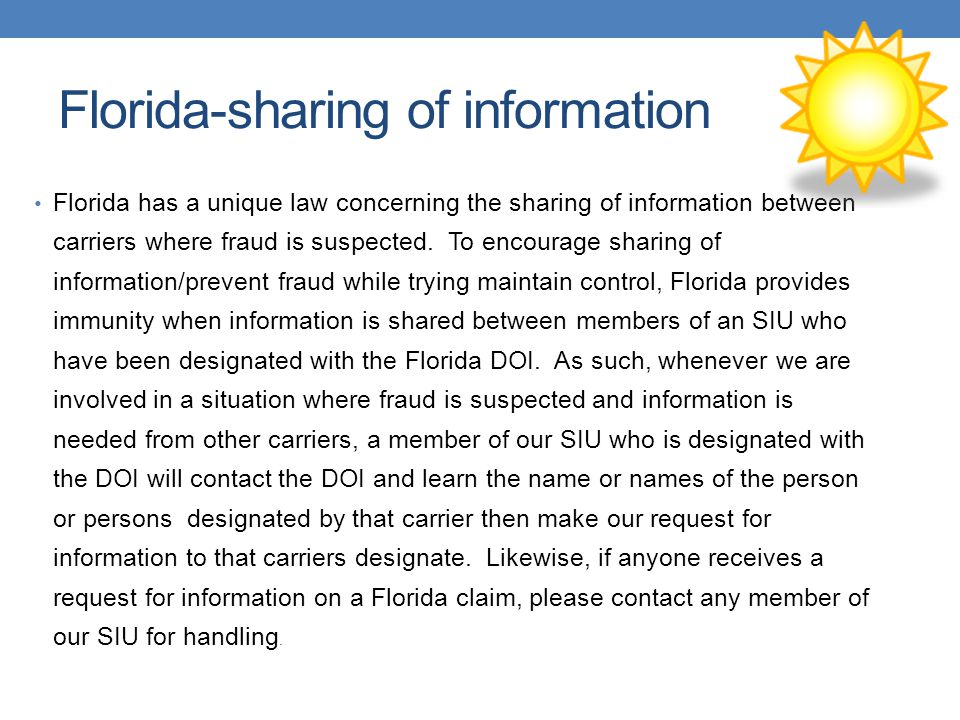 Florida-sharing of information Florida has a unique law concerning the sharing of information between carriers where fraud is suspected. To encourage
