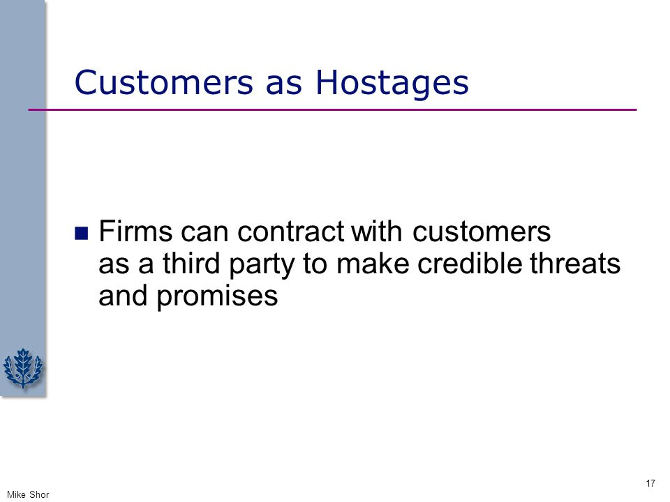 Customers as Hostages Firms can contract with customers as a third party to make credible threats and promises Mike Shor 17