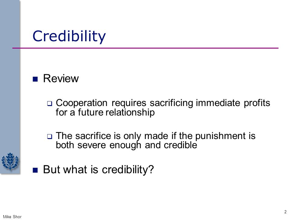 Credibility Review  Cooperation requires sacrificing immediate profits for a future relationship  The sacrifice is only made if the punishment is bo