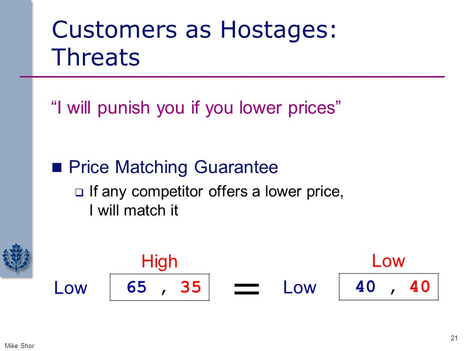 """Customers as Hostages: Threats """"I will punish you if you lower prices"""" Price Matching Guarantee  If any competitor offers a lower price, I will match"""