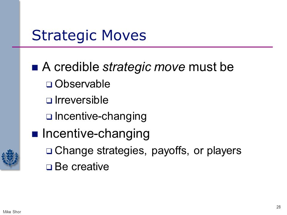 Strategic Moves A credible strategic move must be  Observable  Irreversible  Incentive-changing Incentive-changing  Change strategies, payoffs, or