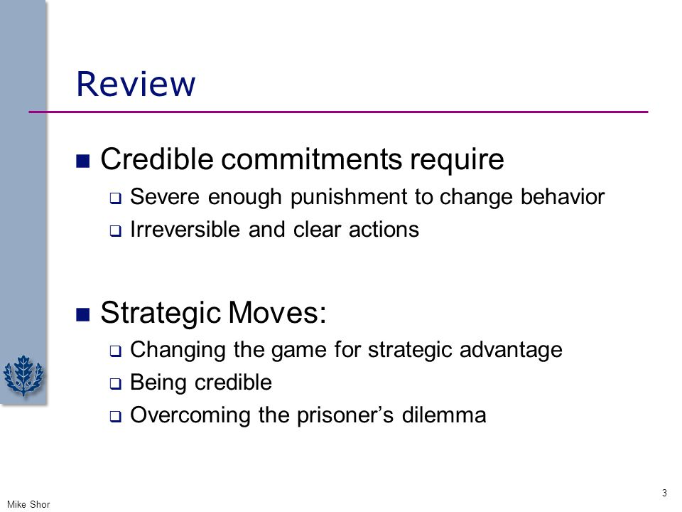 Review Credible commitments require  Severe enough punishment to change behavior  Irreversible and clear actions Strategic Moves:  Changing the gam