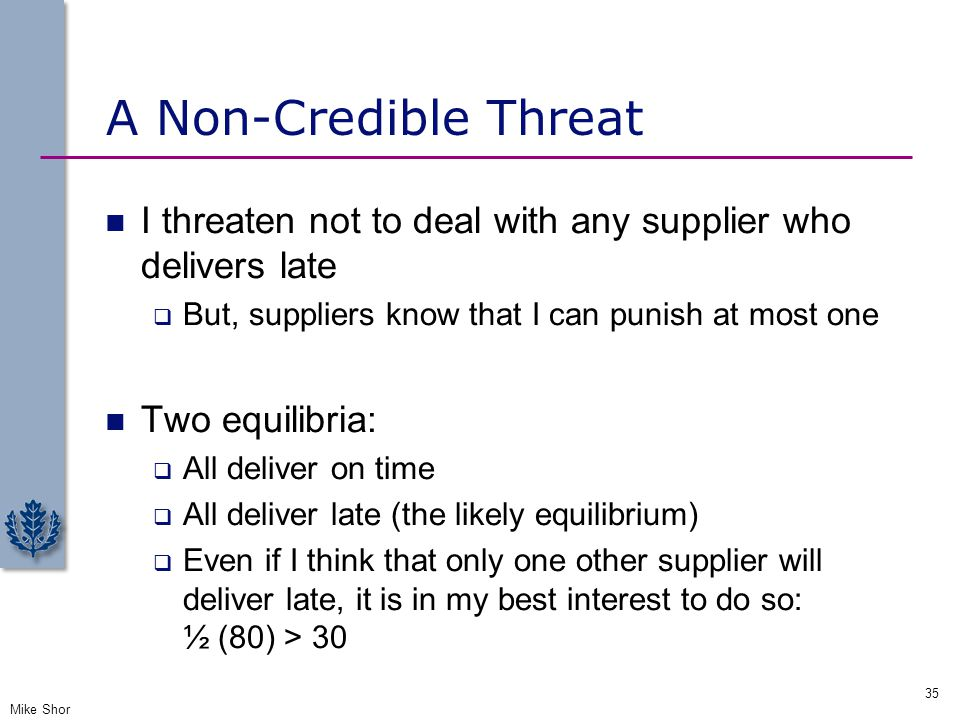 A Non-Credible Threat I threaten not to deal with any supplier who delivers late  But, suppliers know that I can punish at most one Two equilibria: 